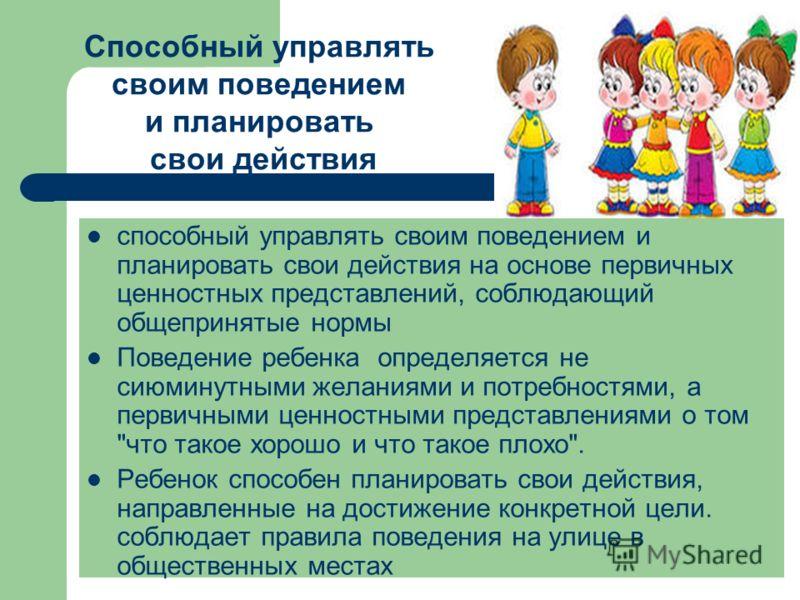 способный управлять своим поведением и планировать свои действия на основе первичных ценностных представлений, соблюдающий общепринятые нормы Поведение ребенка определяется не сиюминутными желаниями и потребностями, а первичными ценностными представл