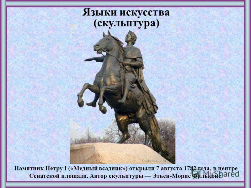 Языки искусства (скульптура) Памятник Петру I («Медный всадник») открыли 7 августа 1782 года, в центре Сенатской площади. Автор скульптуры Этьен-Морис Фальконе.
