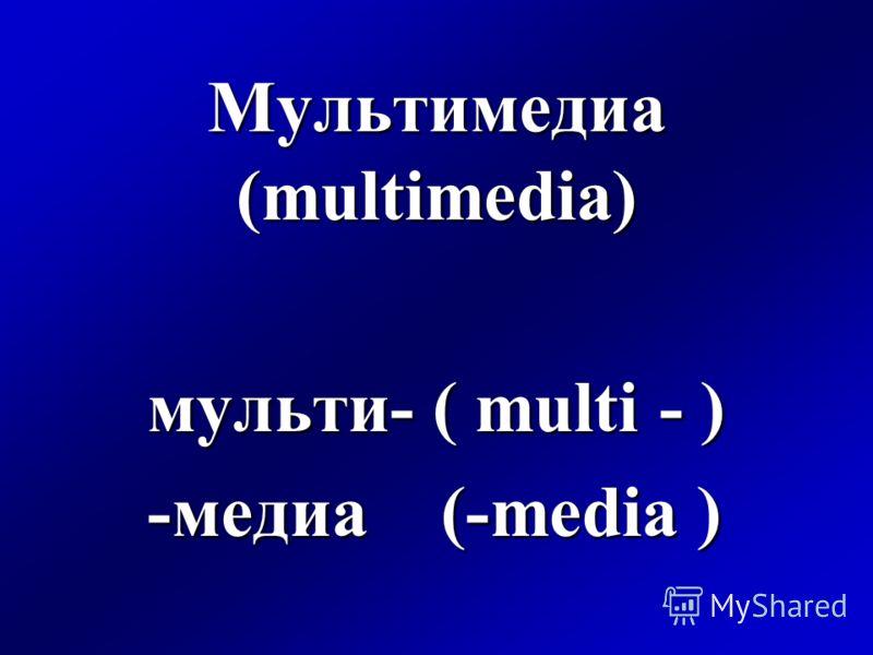 Мультимедиа (multimedia) мульти- ( multi - ) -медиа (-media )