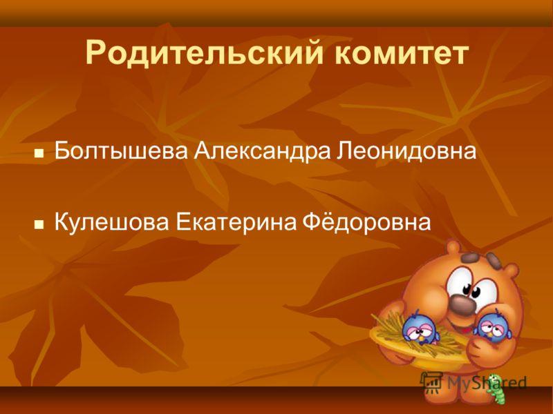 Родительский комитет Болтышева Александра Леонидовна Кулешова Екатерина Фёдоровна