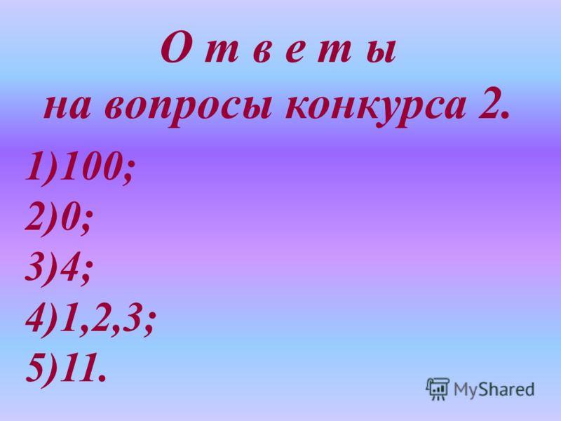 О т в е т ы на вопросы конкурса 2. 1)100; 2)0; 3)4; 4)1,2,3; 5)11.