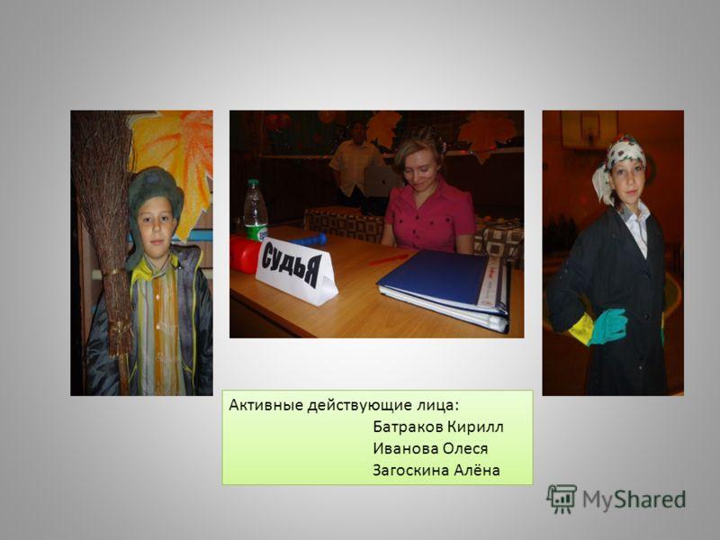 Активные действующие лица: Батраков Кирилл Иванова Олеся Загоскина Алёна