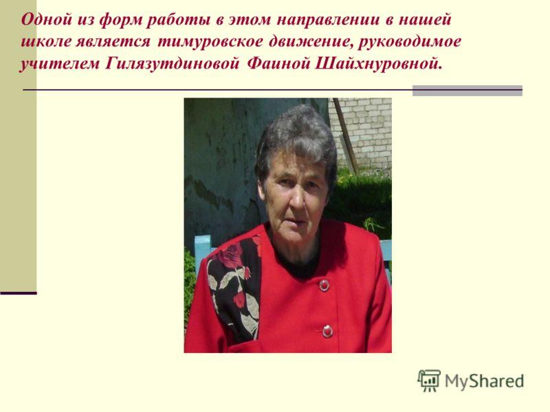 Одной из форм работы в этом направлении в нашей школе является тимуровское движение, руководимое учителем Гилязутдиновой Фаиной Шайхнуровной.