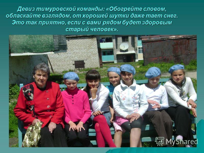 Девиз тимуровской команды: «Обогрейте словом, обласкайте взглядом, от хорошей шутки даже тает снег. Это так приятно, если с вами рядом будет здоровым старый человек».