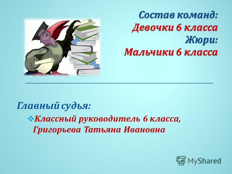 Главный судья : Классный руководитель 6 класса, Григорьева Татьяна Ивановна