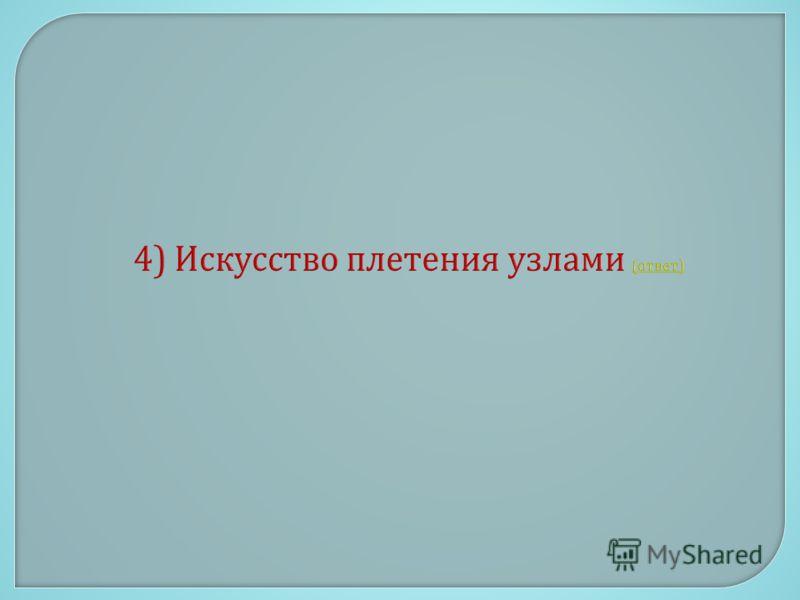 4) Искусство плетения узлами ( ответ ) ( ответ )