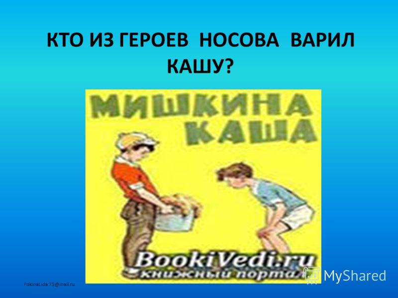 КТО ИЗ ГЕРОЕВ НОСОВА ВАРИЛ КАШУ? FokinaLida.75@mail.ru
