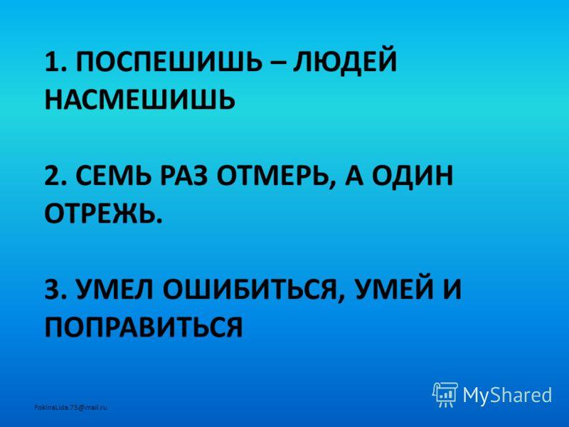 1. ПОСПЕШИШЬ – ЛЮДЕЙ НАСМЕШИШЬ 2. СЕМЬ РАЗ ОТМЕРЬ, А ОДИН ОТРЕЖЬ. 3. УМЕЛ ОШИБИТЬСЯ, УМЕЙ И ПОПРАВИТЬСЯ FokinaLida.75@mail.ru