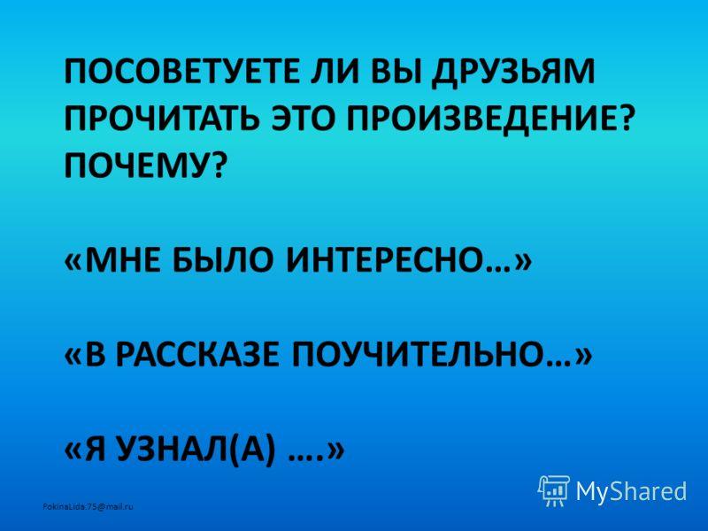 ПОСОВЕТУЕТЕ ЛИ ВЫ ДРУЗЬЯМ ПРОЧИТАТЬ ЭТО ПРОИЗВЕДЕНИЕ? ПОЧЕМУ? «МНЕ БЫЛО ИНТЕРЕСНО…» «В РАССКАЗЕ ПОУЧИТЕЛЬНО…» «Я УЗНАЛ(А) ….» FokinaLida.75@mail.ru
