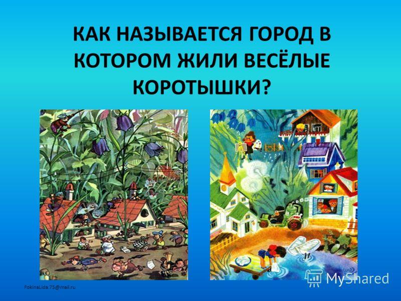 КАК НАЗЫВАЕТСЯ ГОРОД В КОТОРОМ ЖИЛИ ВЕСЁЛЫЕ КОРОТЫШКИ? FokinaLida.75@mail.ru