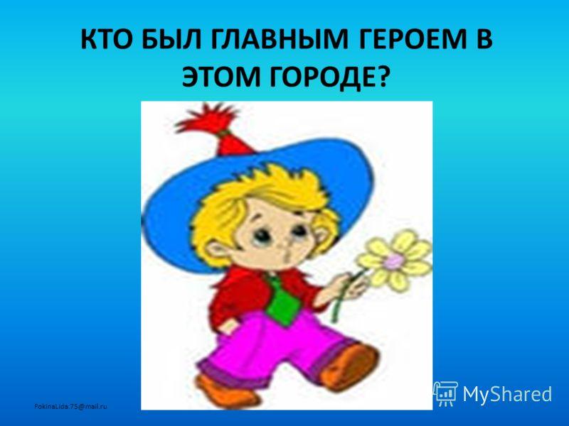 КТО БЫЛ ГЛАВНЫМ ГЕРОЕМ В ЭТОМ ГОРОДЕ? FokinaLida.75@mail.ru