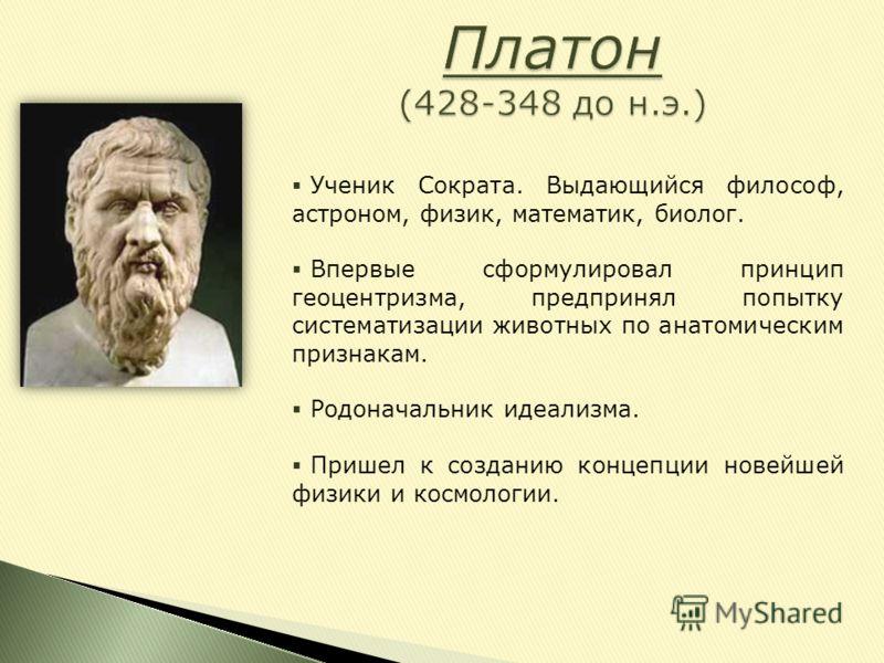 Ученик Сократа. Выдающийся философ, астроном, физик, математик, биолог. Впервые сформулировал принцип геоцентризма, предпринял попытку систематизации животных по анатомическим признакам. Родоначальник идеализма. Пришел к созданию концепции новейшей ф