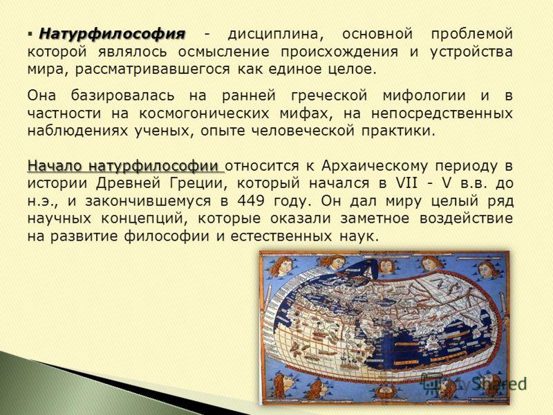 Натурфилософия Натурфилософия - дисциплина, основной проблемой которой являлось осмысление происхождения и устройства мира, рассматривавшегося как единое целое. Она базировалась на ранней греческой мифологии и в частности на космогонических мифах, на