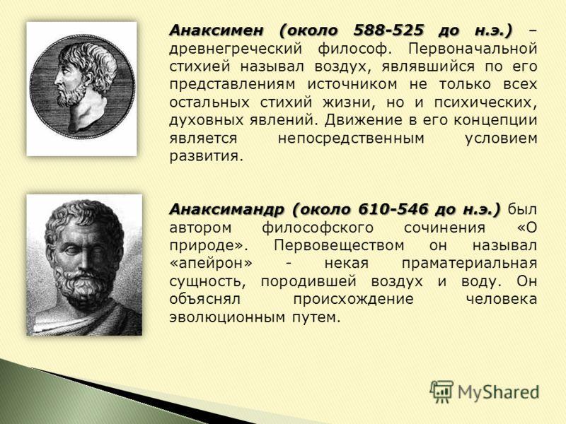 Анаксимен (около 588-525 до н.э.) Анаксимен (около 588-525 до н.э.) – древнегреческий философ. Первоначальной стихией называл воздух, являвшийся по его представлениям источником не только всех остальных стихий жизни, но и психических, духовных явлени