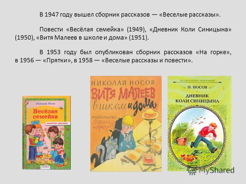 В 1947 году вышел сборник рассказов «Веселые рассказы». Повести «Весёлая семейка» (1949), «Дневник Коли Синицына» (1950), «Витя Малеев в школе и дома» (1951). В 1953 году был опубликован сборник рассказов «На горке», в 1956 «Прятки», в 1958 «Веселые