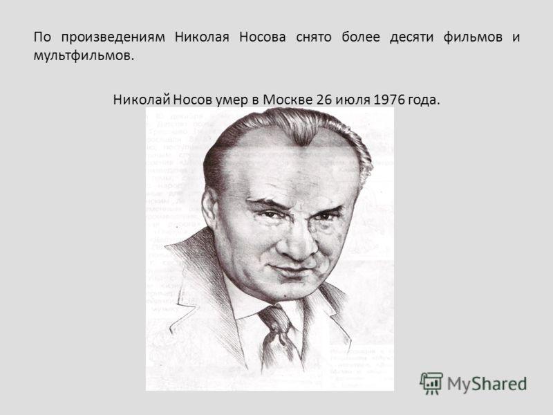 По произведениям Николая Носова снято более десяти фильмов и мультфильмов. Николай Носов умер в Москве 26 июля 1976 года.