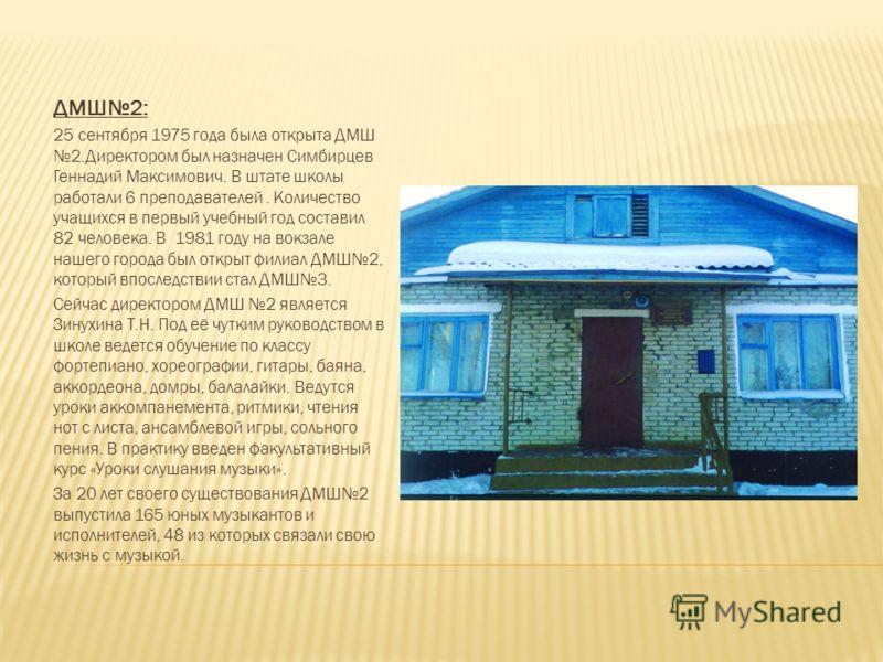 ДМШ2: 25 сентября 1975 года была открыта ДМШ 2.Директором был назначен Симбирцев Геннадий Максимович. В штате школы работали 6 преподавателей. Количество учащихся в первый учебный год составил 82 человека. В 1981 году на вокзале нашего города был отк