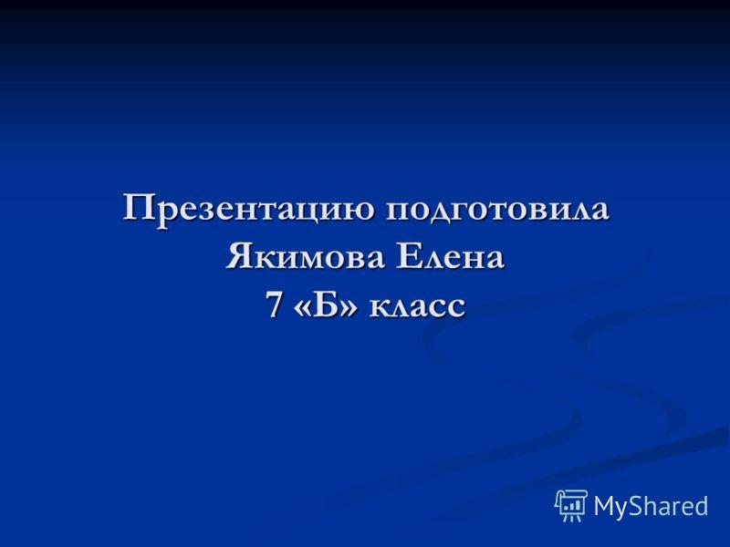 Презентацию подготовила Якимова Елена 7 «Б» класс