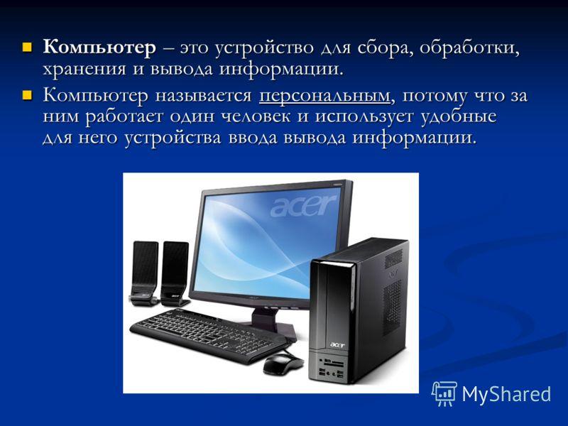 Компьютер – это устройство для сбора, обработки, хранения и вывода информации. Компьютер – это устройство для сбора, обработки, хранения и вывода информации. Компьютер называется персональным, потому что за ним работает один человек и использует удоб