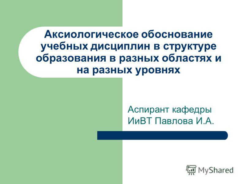 Аксиологическое обоснование учебных дисциплин в структуре образования в разных областях и на разных уровнях Аспирант кафедры ИиВТ Павлова И.А.