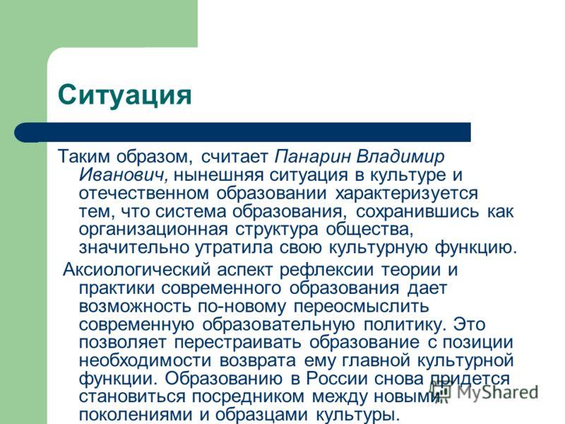 Ситуация Таким образом, считает Панарин Владимир Иванович, нынешняя ситуация в культуре и отечественном образовании характеризуется тем, что система образования, сохранившись как организационная структура общества, значительно утратила свою культурну