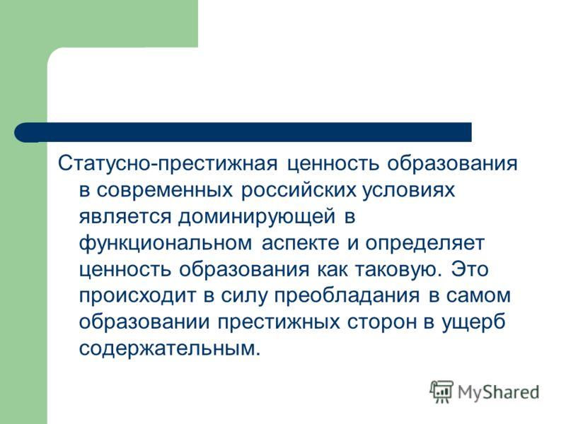 Статусно-престижная ценность образования в современных российских условиях является доминирующей в функциональном аспекте и определяет ценность образования как таковую. Это происходит в силу преобладания в самом образовании престижных сторон в ущерб