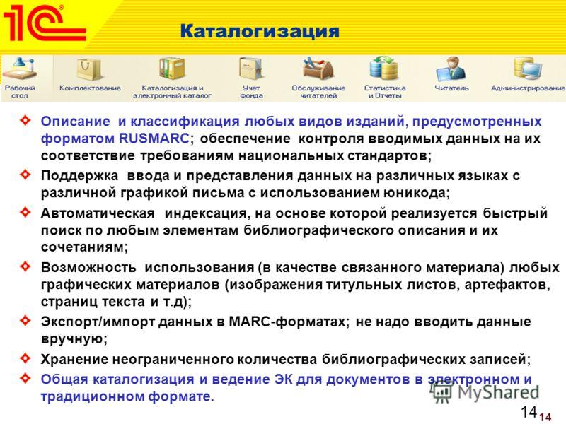 14 Каталогизация Описание и классификация любых видов изданий, предусмотренных форматом RUSMARC; обеспечение контроля вводимых данных на их соответствие требованиям национальных стандартов; Поддержка ввода и представления данных на различных языках с