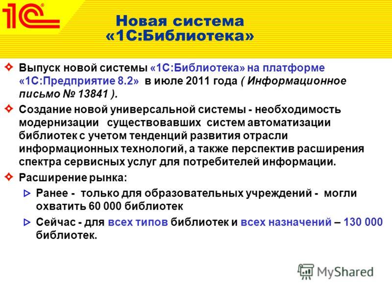 Новая система «1С:Библиотека» Выпуск новой системы «1С:Библиотека» на платформе «1С:Предприятие 8.2» в июле 2011 года ( Информационное письмо 13841 ). Создание новой универсальной системы - необходимость модернизации существовавших систем автоматизац