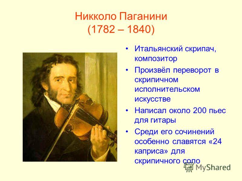 Никколо Паганини (1782 – 1840) Итальянский скрипач, композитор Произвёл переворот в скрипичном исполнительском искусстве Написал около 200 пьес для гитары Среди его сочинений особенно славятся «24 каприса» для скрипичного соло