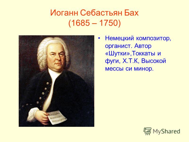 Иоганн Себастьян Бах (1685 – 1750) Немецкий композитор, органист. Автор «Шутки»,Токкаты и фуги, Х.Т.К, Высокой мессы си минор.