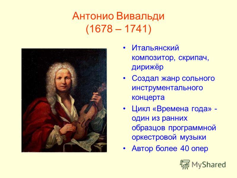 Антонио Вивальди (1678 – 1741) Итальянский композитор, скрипач, дирижёр Создал жанр сольного инструментального концерта Цикл «Времена года» - один из ранних образцов программной оркестровой музыки Автор более 40 опер