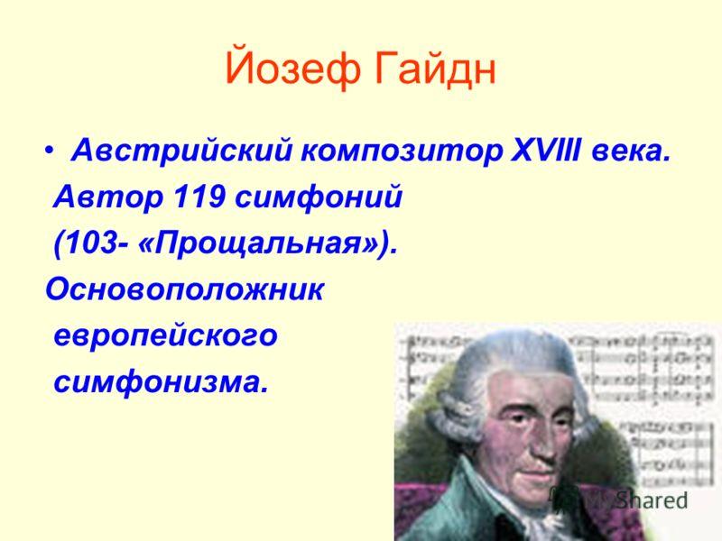 Йозеф Гайдн Австрийский композитор ХVIII века. Автор 119 симфоний (103- «Прощальная»). Основоположник европейского симфонизма.