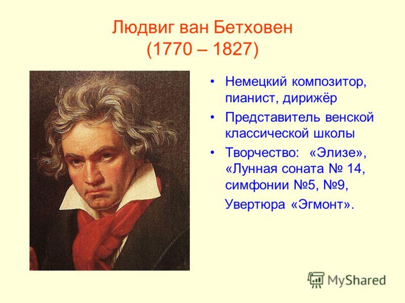 Людвиг ван Бетховен (1770 – 1827) Немецкий композитор, пианист, дирижёр Представитель венской классической школы Творчество: «Элизе», «Лунная соната 14, симфонии 5, 9, Увертюра «Эгмонт».