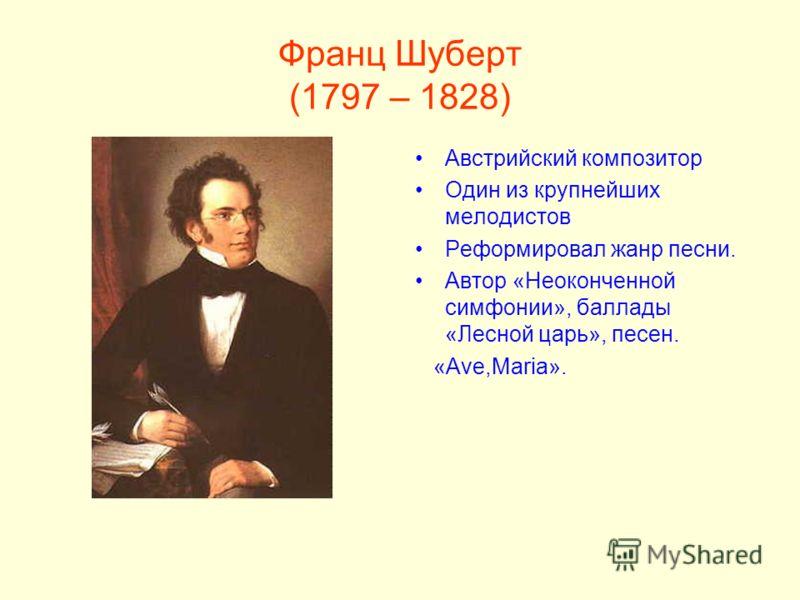 Франц Шуберт (1797 – 1828) Австрийский композитор Один из крупнейших мелодистов Реформировал жанр песни. Автор «Неоконченной симфонии», баллады «Лесной царь», песен. «Ave,Maria».