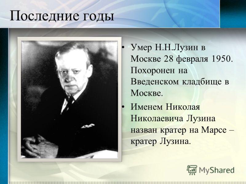 Последние годы Умер Н.Н.Лузин в Москве 28 февраля 1950. Похоронен на Введенском кладбище в Москве. Именем Николая Николаевича Лузина назван кратер на Марсе – кратер Лузина.