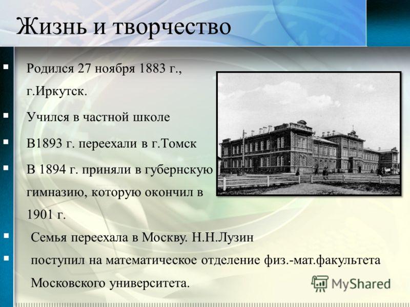 Жизнь и творчество Родился 27 ноября 1883 г., г.Иркутск. Учился в частной школе В1893 г. переехали в г.Томск В 1894 г. приняли в губернскую гимназию, которую окончил в 1901 г. Семья переехала в Москву. Н.Н.Лузин поступил на математическое отделение ф