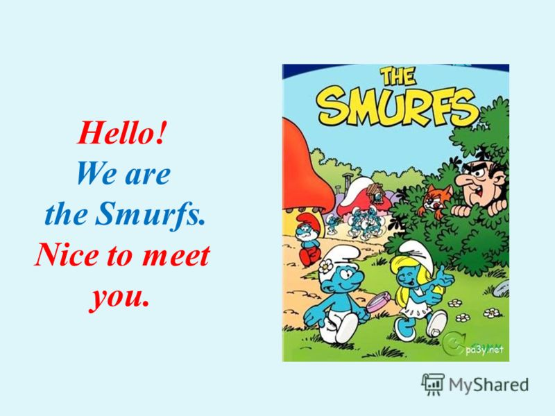 Hello! We are the Smurfs. Nice to meet you.