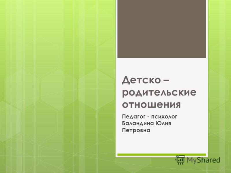 Детско – родительские отношения Педагог - психолог Баландина Юлия Петровна