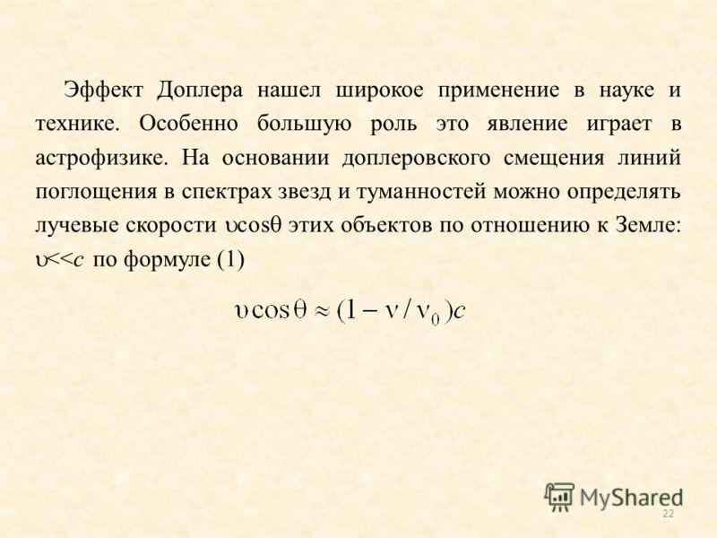 Эффект Доплера нашел широкое применение в науке и технике. Особенно большую роль это явление играет в астрофизике. На основании доплеровского смещения линий поглощения в спектрах звезд и туманностей можно определять лучевые скорости cos этих объектов