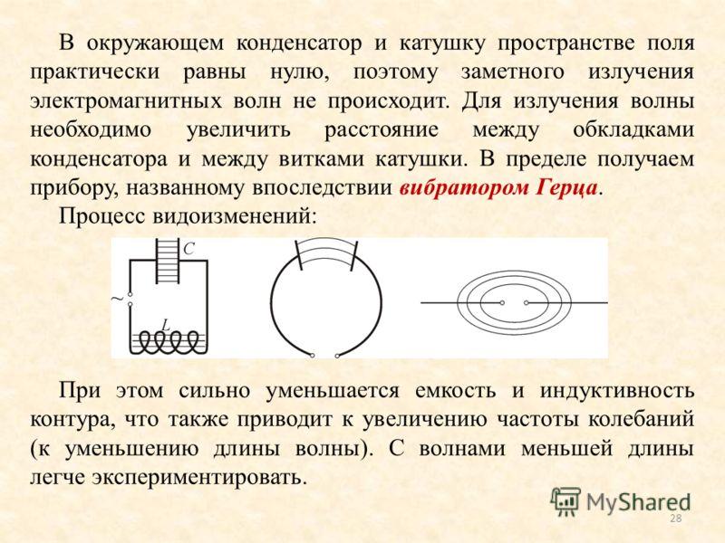 В окружающем конденсатор и катушку пространстве поля практически равны нулю, поэтому заметного излучения электромагнитных волн не происходит. Для излучения волны необходимо увеличить расстояние между обкладками конденсатора и между витками катушки. В