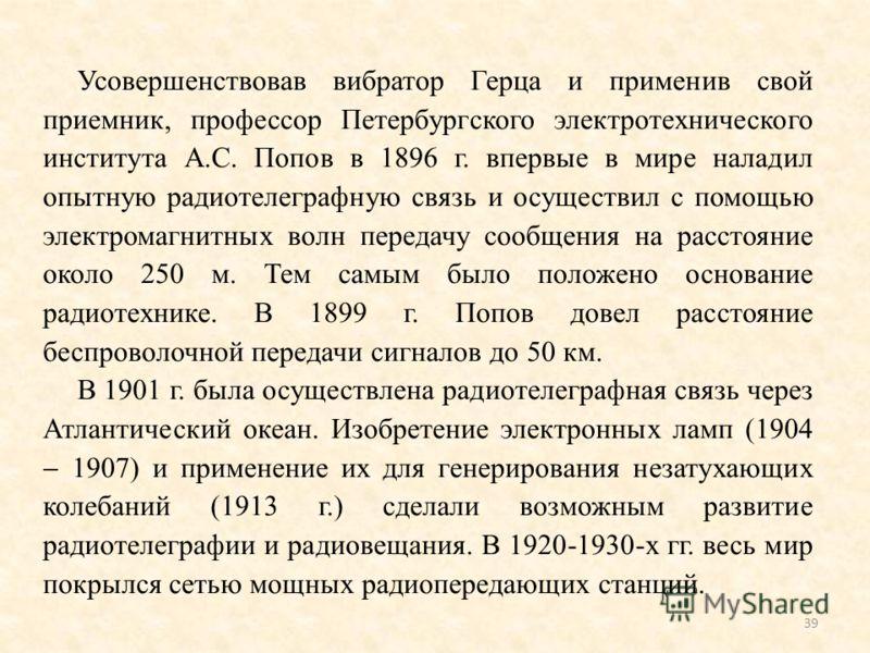 Усовершенствовав вибратор Герца и применив свой приемник, профессор Петербургского электротехнического института А.С. Попов в 1896 г. впервые в мире наладил опытную радиотелеграфную связь и осуществил с помощью электромагнитных волн передачу сообщени