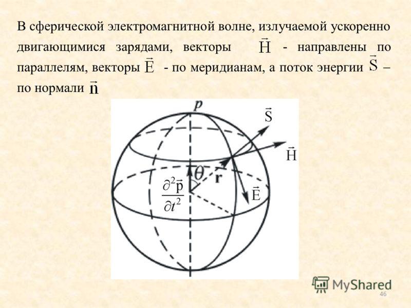 46 В сферической электромагнитной волне, излучаемой ускоренно двигающимися зарядами, векторы - направлены по параллелям, векторы - по меридианам, а поток энергии по нормали