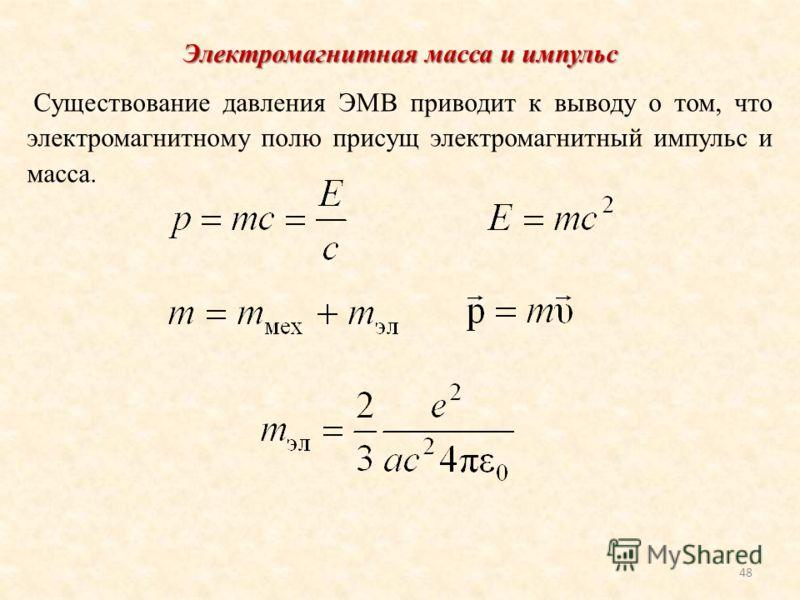 48 Электромагнитная масса и импульс Существование давления ЭМВ приводит к выводу о том, что электромагнитному полю присущ электромагнитный импульс и масса.