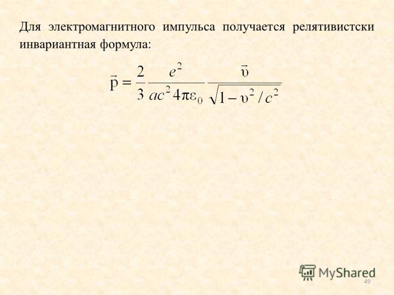 . 49 Для электромагнитного импульса получается релятивистски инвариантная формула: