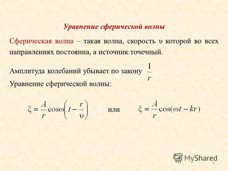 Уравнение сферической волны Сферическая волна – такая волна, скорость υ которой во всех направлениях постоянна, а источник точечный. Амплитуда колебаний убывает по закону Уравнение сферической волны: или 9