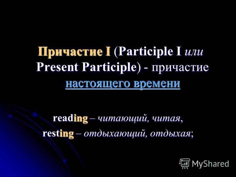 Причастие I (Participle I или Present Participle) - причастие настоящего времени Причастие I (Participle I или Present Participle) - причастие настоящего времени reading – читающий, читая, resting – отдыхающий, отдыхая;