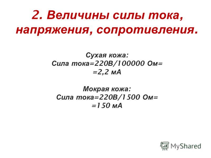 2. Величины силы тока, напряжения, сопротивления. Сухая кожа : Сила тока =220 В /100000 Ом = =2,2 мА Мокрая кожа : Сила тока =220 В /1500 Ом = =150 мА