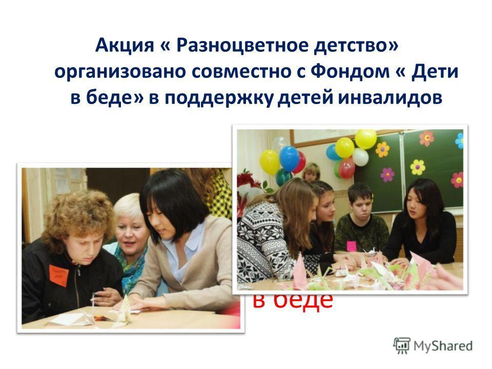 Дети в беде Акция « Разноцветное детство» организовано совместно с Фондом « Дети в беде» в поддержку детей инвалидов