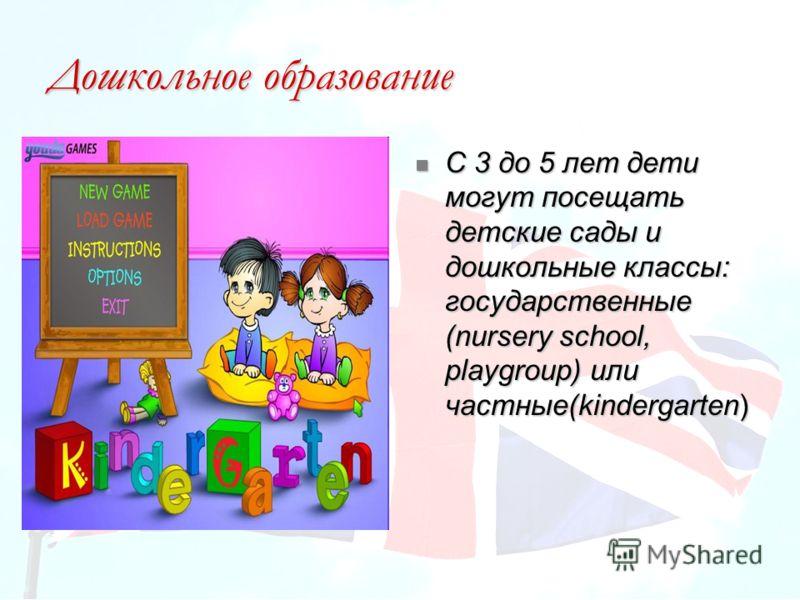 Дошкольное образование С 3 до 5 лет дети могут посещать детские сады и дошкольные классы: государственные (nursery school, playgroup) или частные(kindergarten) С 3 до 5 лет дети могут посещать детские сады и дошкольные классы: государственные (nurser