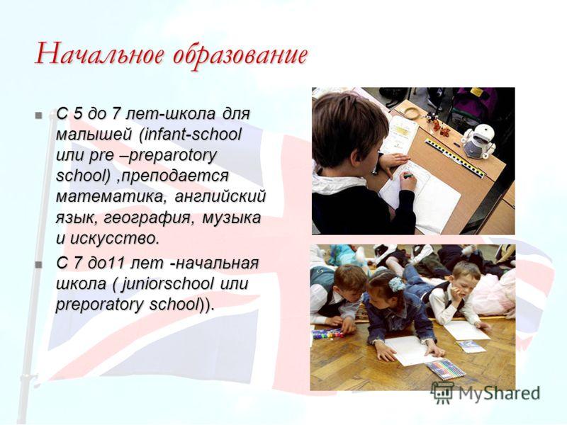 Начальное образование С 5 до 7 лет-школа для малышей (infant-school или pre –preparotory school),преподается математика, английский язык, география, музыка и искусство. С 5 до 7 лет-школа для малышей (infant-school или pre –preparotory school),препод